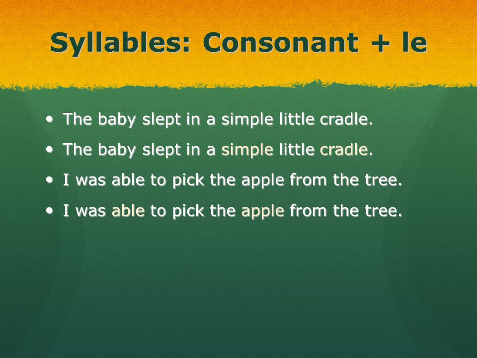 Syllables: Consonant + le The baby slept in a simple little cradle. The baby slept in a simple little cradle. I was able to pick the apple from the tr