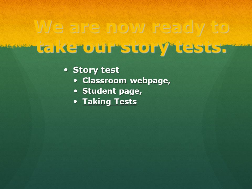We are now ready to take our story tests. Story test Story test Classroom webpage, Classroom webpage, Student page, Student page, Taking Tests Taking