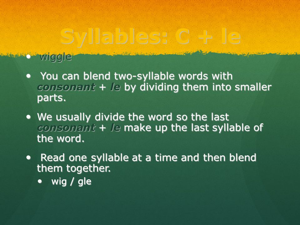 Syllables: C + le wiggle wiggle You can blend two-syllable words with consonant + le by dividing them into smaller parts. You can blend two-syllable w
