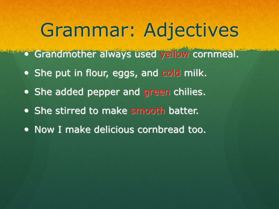 Grammar: Adjectives Grandmother always used yellow cornmeal. Grandmother always used yellow cornmeal. She put in flour, eggs, and cold milk. She put i