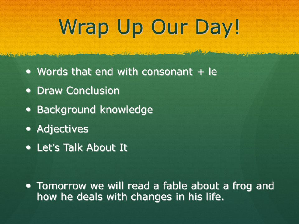 Wrap Up Our Day! Words that end with consonant + le Words that end with consonant + le Draw Conclusion Draw Conclusion Background knowledge Background