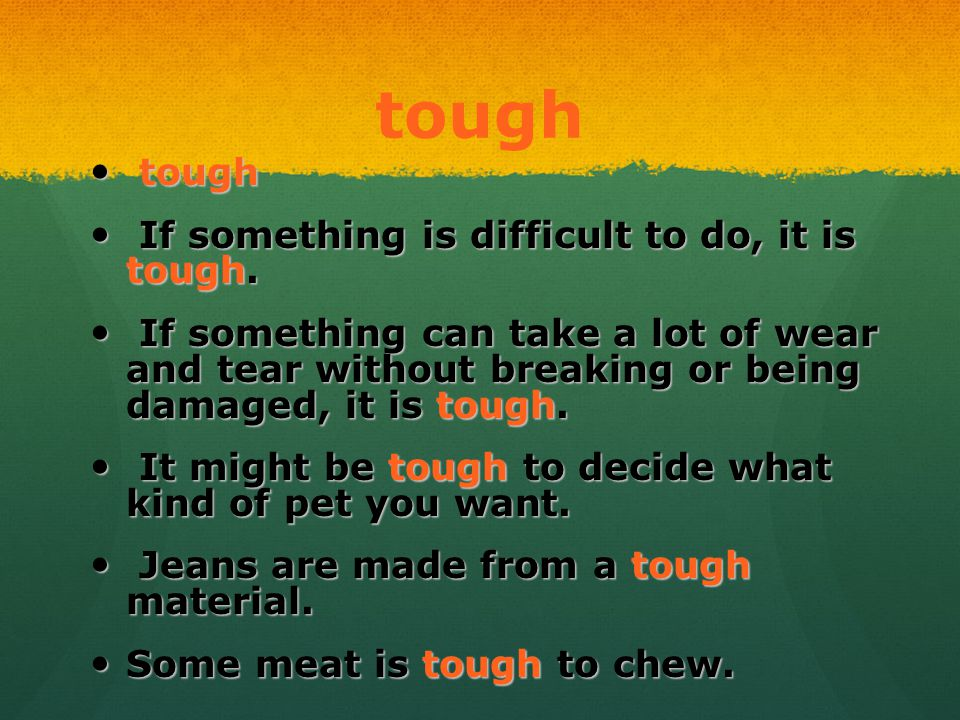 tough tough tough If something is difficult to do, it is tough. If something is difficult to do, it is tough. If something can take a lot of wear and
