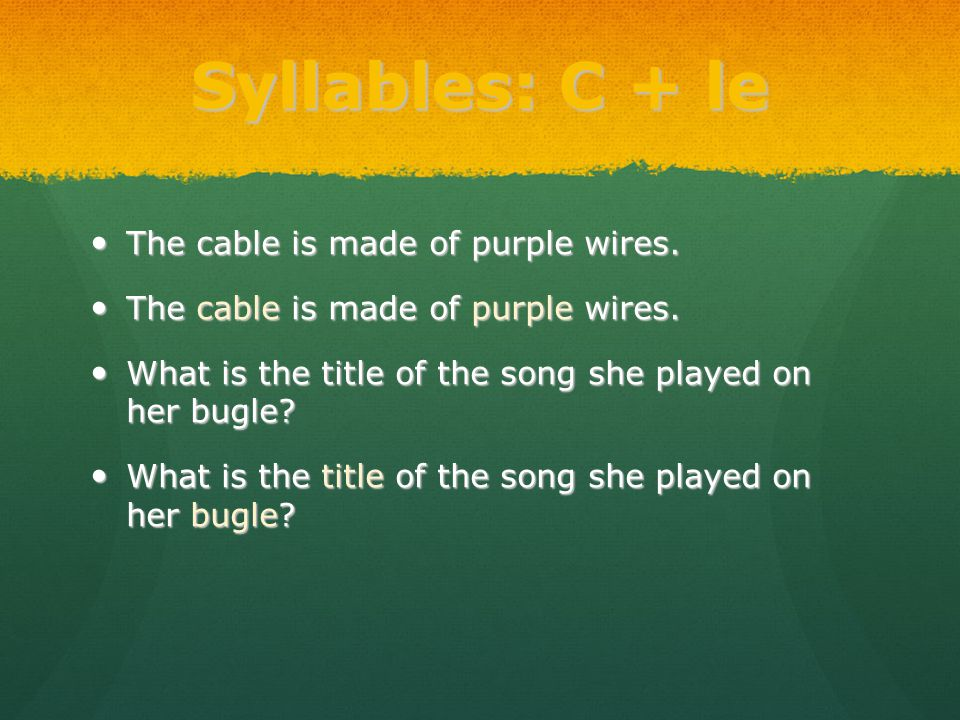Syllables: C + le The cable is made of purple wires. The cable is made of purple wires. What is the title of the song she played on her bugle? What is