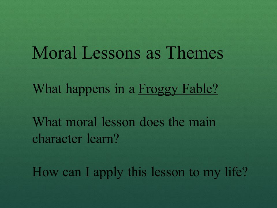 Moral Lessons as Themes What happens in a Froggy Fable? What moral lesson does the main character learn? How can I apply this lesson to my life?
