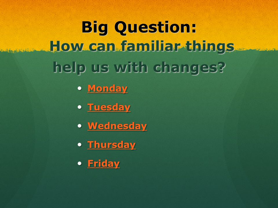Big Question: How can familiar things help us with changes? Monday Monday Monday Tuesday Tuesday Tuesday Wednesday Wednesday Wednesday Thursday Thursd