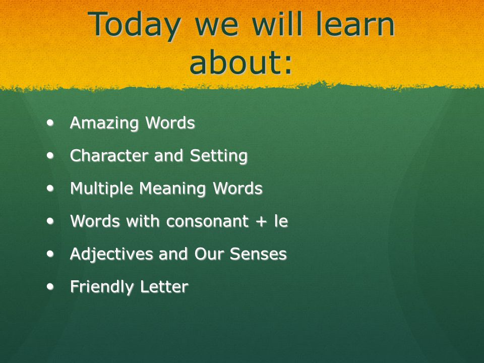Today we will learn about: Amazing Words Amazing Words Character and Setting Character and Setting Multiple Meaning Words Multiple Meaning Words Words