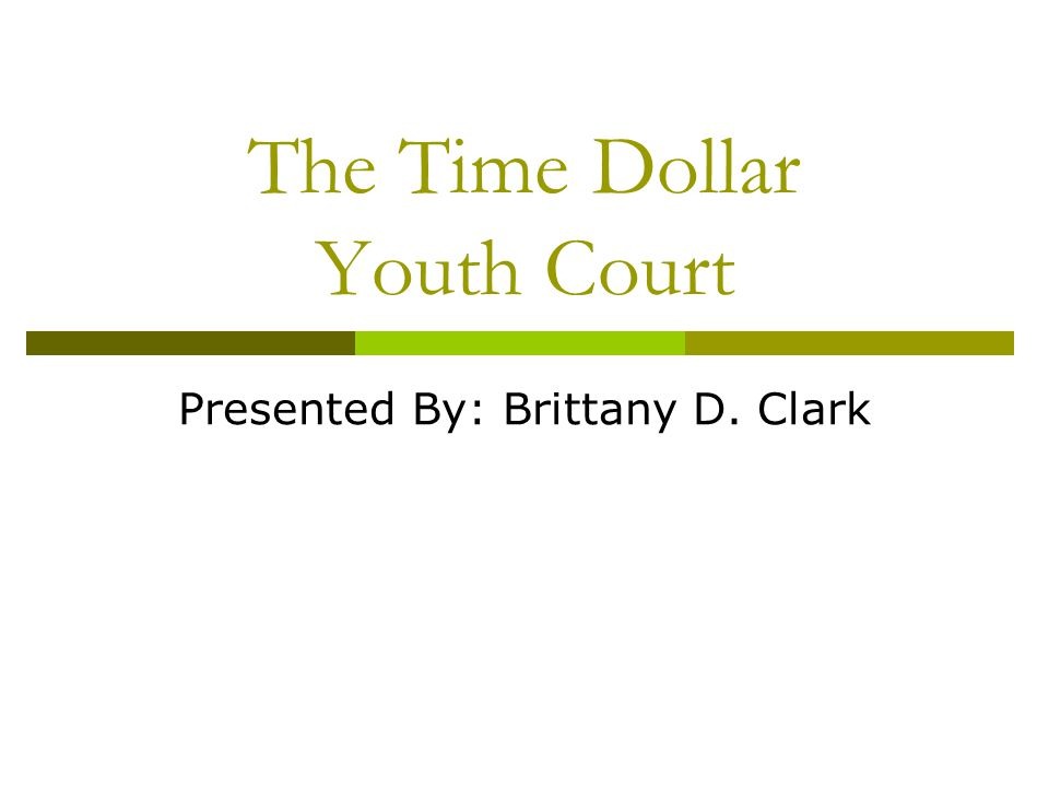 The Time Dollar Youth Court Presented By: Brittany D. Clark