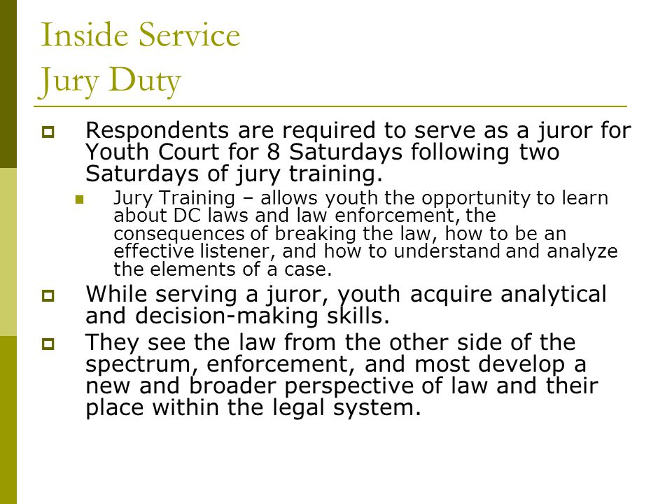 Inside Service Jury Duty  Respondents are required to serve as a juror for Youth Court for 8 Saturdays following two Saturdays of jury training.