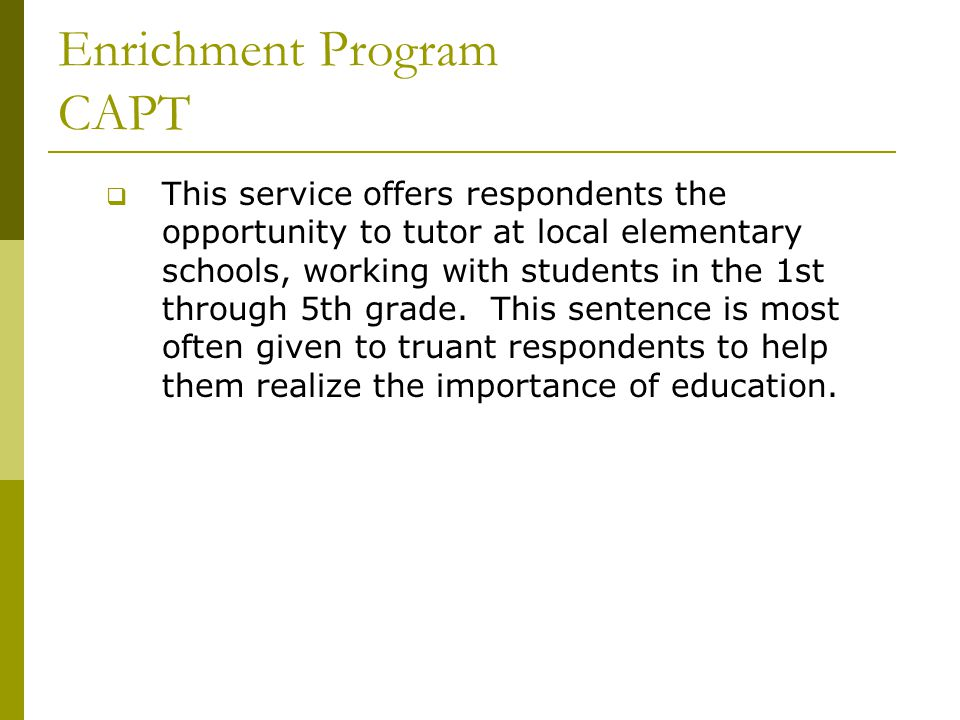 Enrichment Program CAPT  This service offers respondents the opportunity to tutor at local elementary schools, working with students in the 1st through 5th grade.