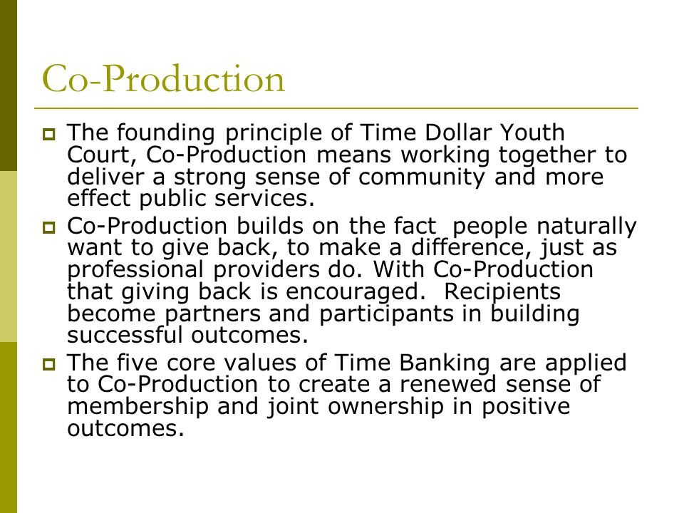 Co-Production  The founding principle of Time Dollar Youth Court, Co-Production means working together to deliver a strong sense of community and more effect public services.