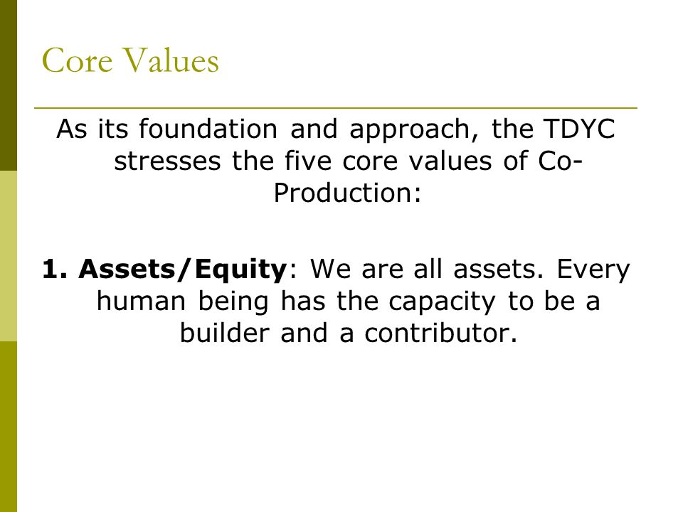 Core Values As its foundation and approach, the TDYC stresses the five core values of Co- Production: 1.
