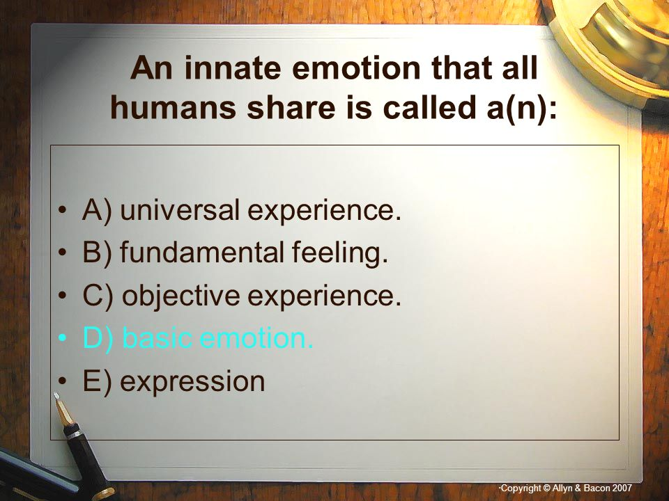 """"""" Copyright © Allyn & Bacon 2007 An innate emotion that all humans share is called a(n): A) universal experience. B) fundamental feeling. C) objective"""