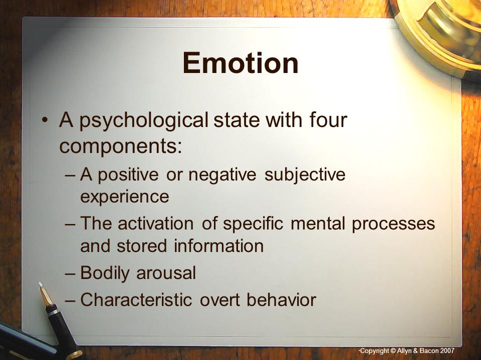 """"""" Copyright © Allyn & Bacon 2007 Emotion A psychological state with four components: –A positive or negative subjective experience –The activation of"""