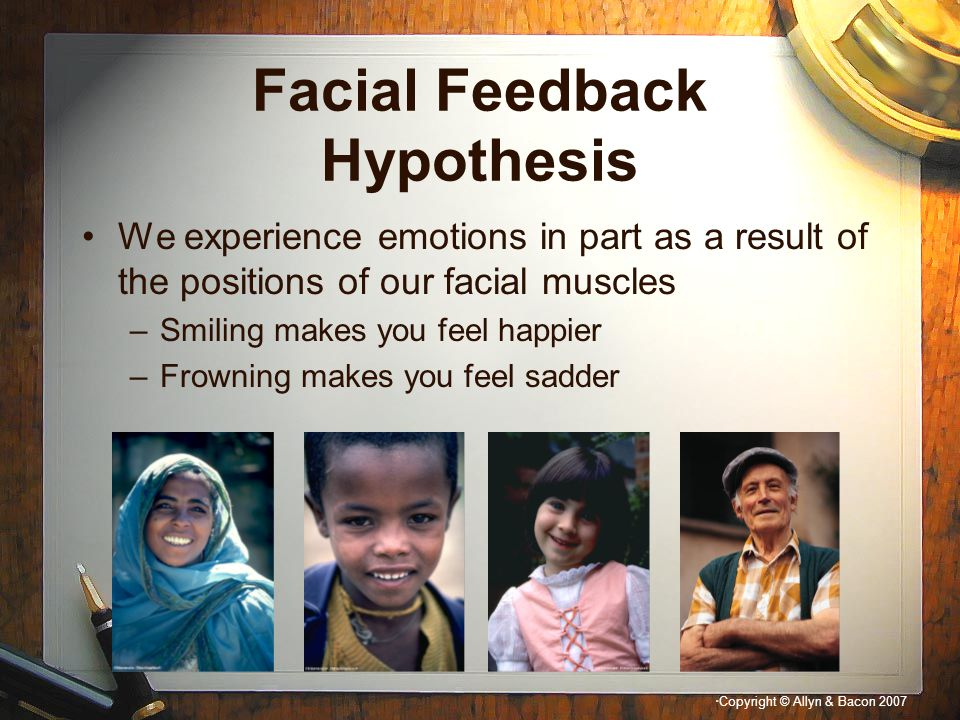 """"""" Copyright © Allyn & Bacon 2007 Facial Feedback Hypothesis We experience emotions in part as a result of the positions of our facial muscles –Smiling"""