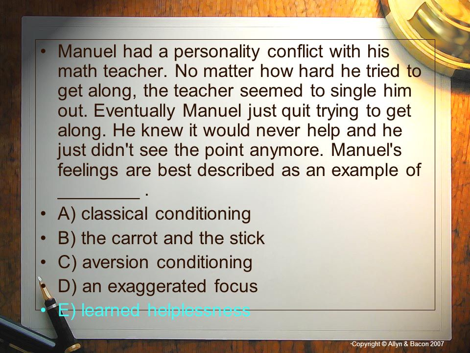 """"""" Copyright © Allyn & Bacon 2007 Manuel had a personality conflict with his math teacher. No matter how hard he tried to get along, the teacher seemed"""