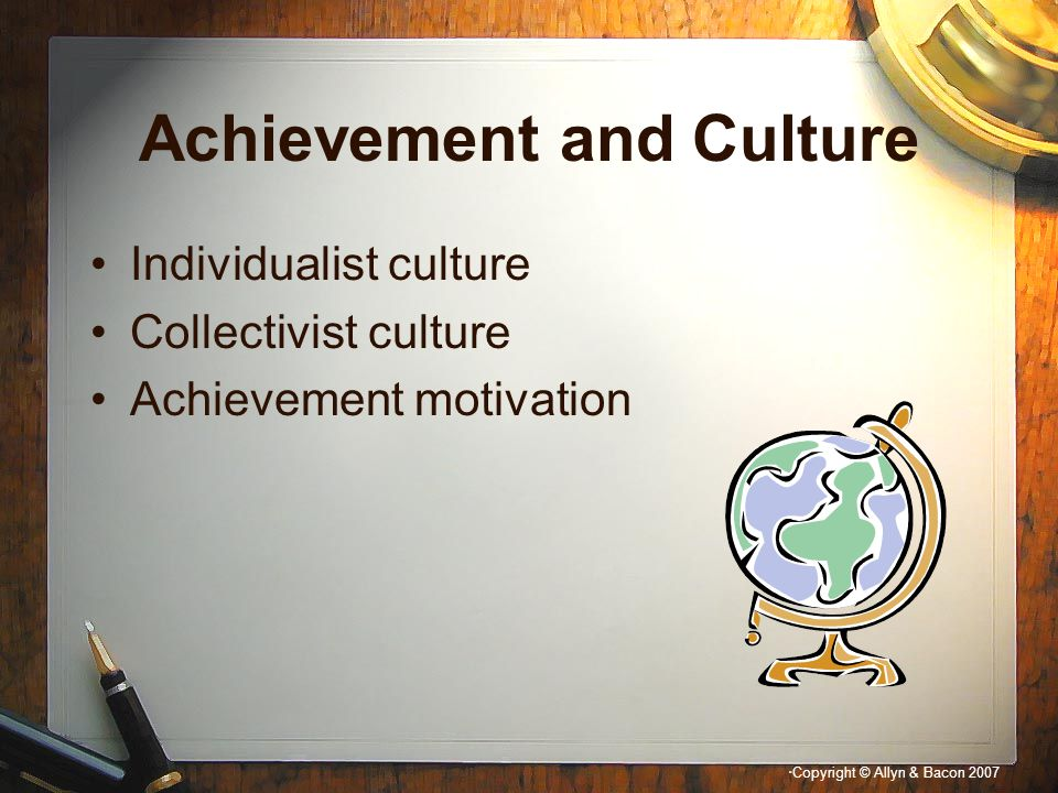 """"""" Copyright © Allyn & Bacon 2007 Achievement and Culture Individualist culture Collectivist culture Achievement motivation"""