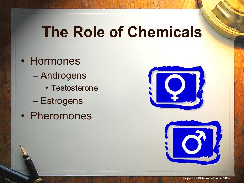 The Role of Chemicals Hormones –Androgens Testosterone –Estrogens Pheromones