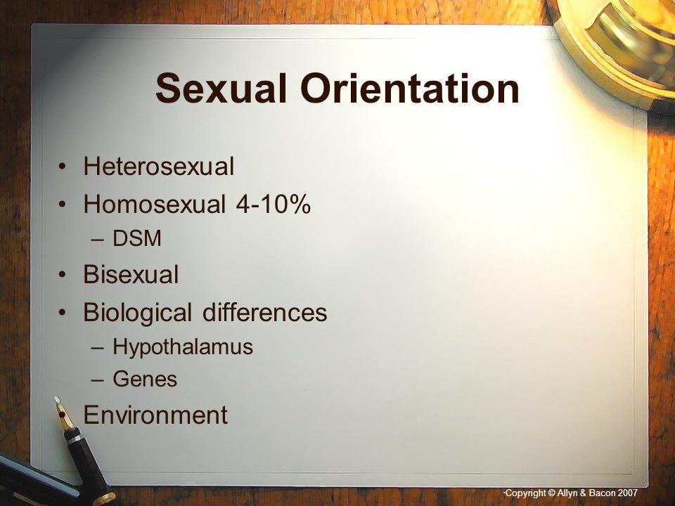 """"""" Copyright © Allyn & Bacon 2007 Sexual Orientation Heterosexual Homosexual 4-10% –DSM Bisexual Biological differences –Hypothalamus –Genes Environmen"""