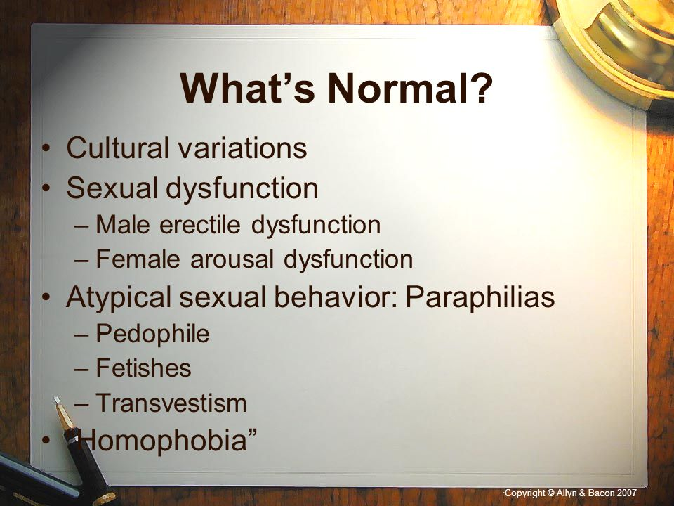 """"""" Copyright © Allyn & Bacon 2007 What's Normal? Cultural variations Sexual dysfunction –Male erectile dysfunction –Female arousal dysfunction Atypical"""