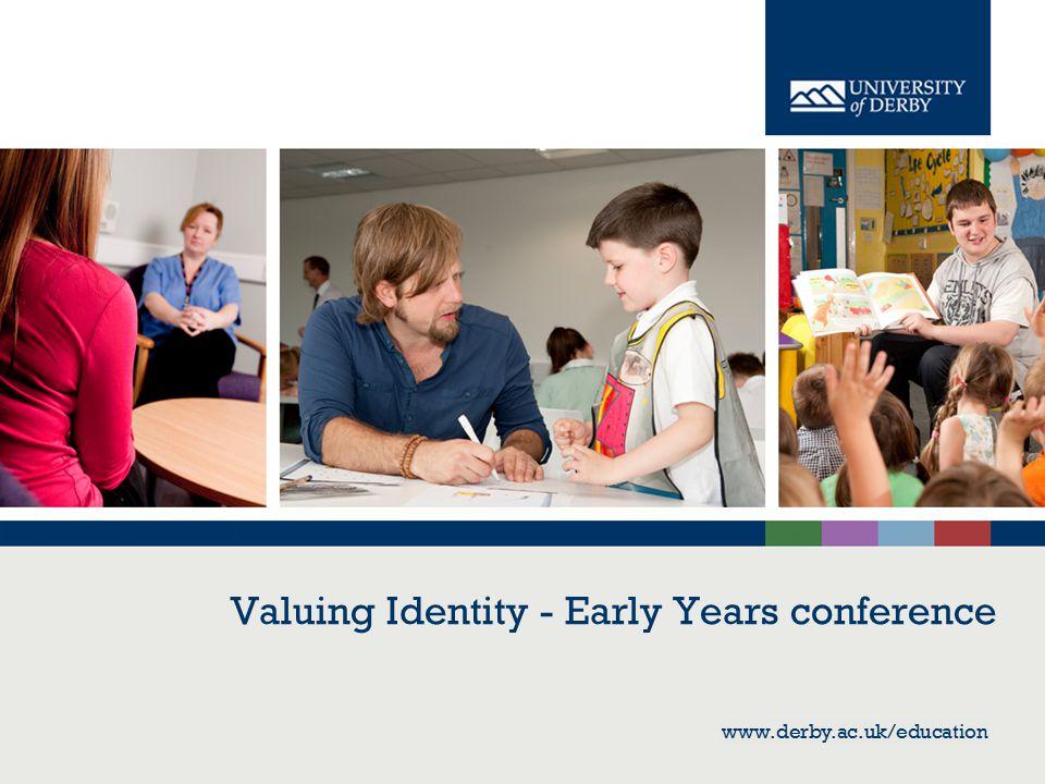 www.derby.ac.uk/education Valuing Identity - Early Years conference www.derby.ac.uk/education