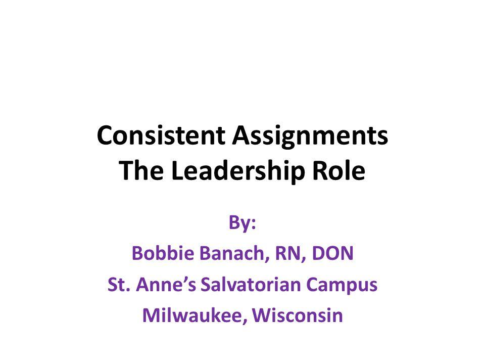 Consistent Assignments The Leadership Role By: Bobbie Banach, RN, DON St. Anne's Salvatorian Campus Milwaukee, Wisconsin