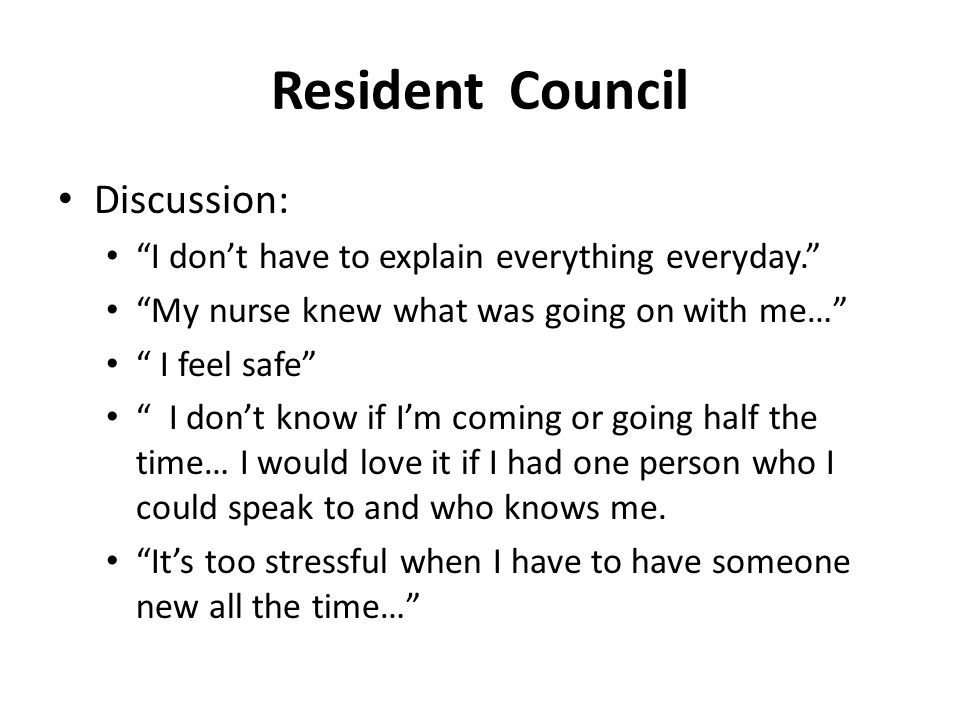 Resident Council Discussion: I don't have to explain everything everyday. My nurse knew what was going on with me… I feel safe I don't know if I'm coming or going half the time… I would love it if I had one person who I could speak to and who knows me.