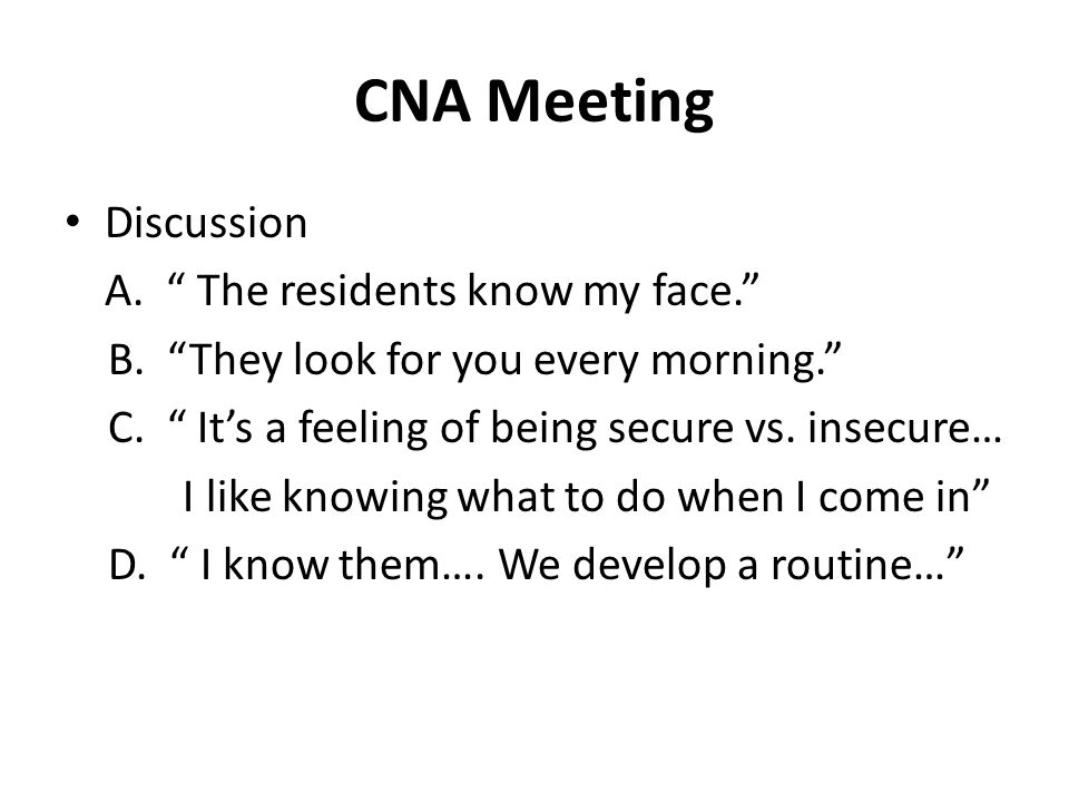 """CNA Meeting Discussion A. """" The residents know my face."""" B. """"They look for you every morning."""" C. """" It's a feeling of being secure vs. insecure… I lik"""