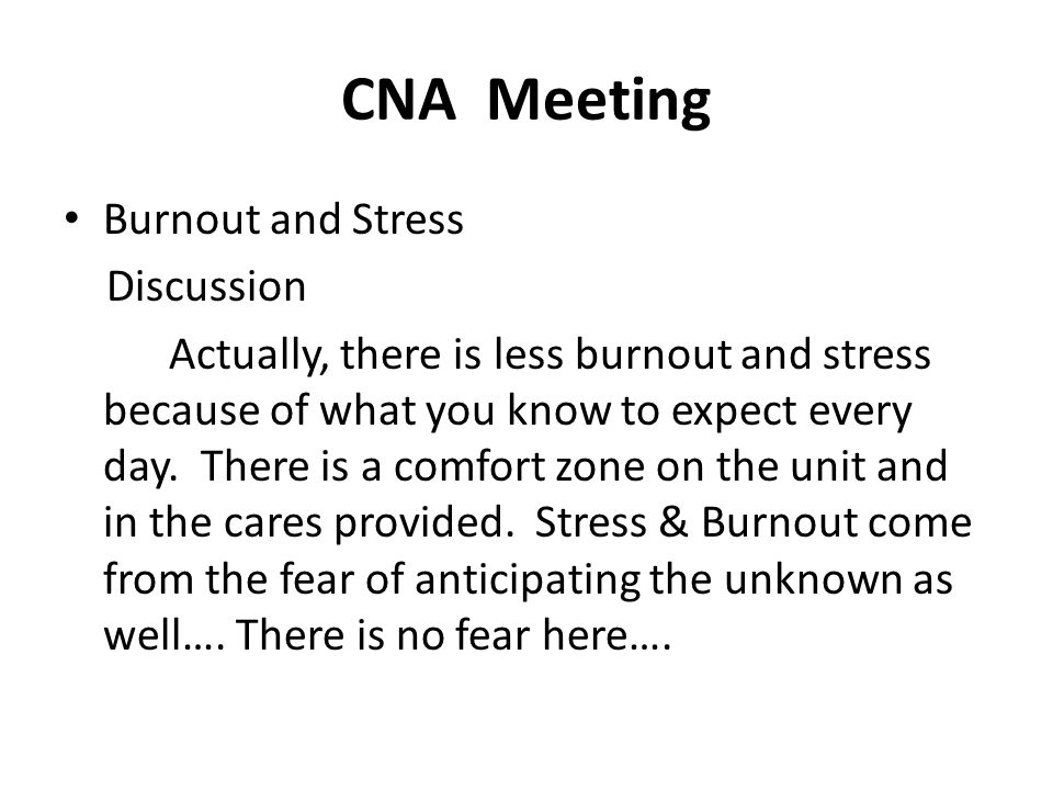 CNA Meeting Burnout and Stress Discussion Actually, there is less burnout and stress because of what you know to expect every day. There is a comfort