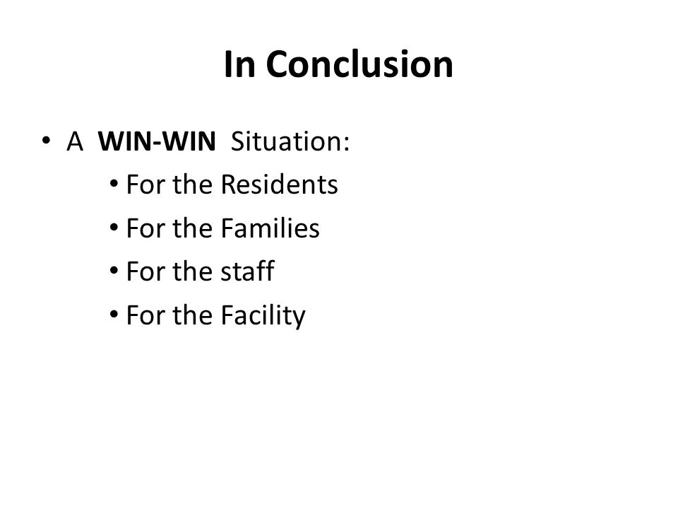 In Conclusion A WIN-WIN Situation: For the Residents For the Families For the staff For the Facility
