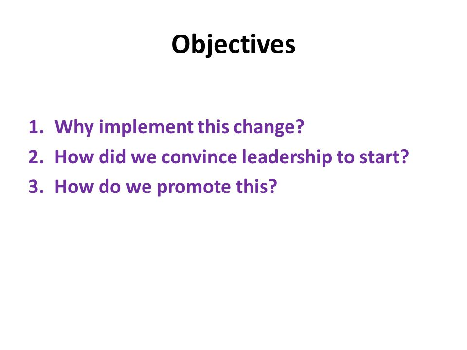 Objectives 1.Why implement this change? 2.How did we convince leadership to start? 3.How do we promote this?