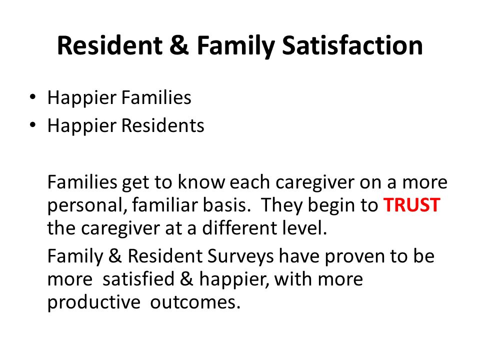 Resident & Family Satisfaction Happier Families Happier Residents Families get to know each caregiver on a more personal, familiar basis.