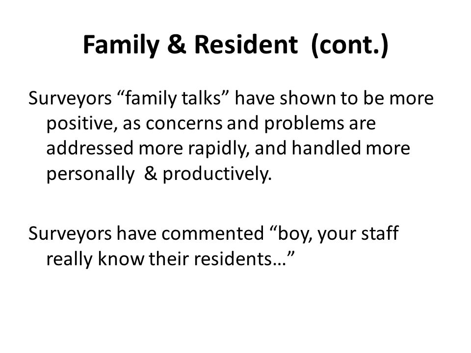 Family & Resident (cont.) Surveyors family talks have shown to be more positive, as concerns and problems are addressed more rapidly, and handled more personally & productively.
