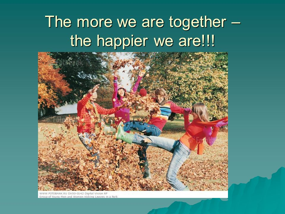 The more we are together – the happier we are!!!