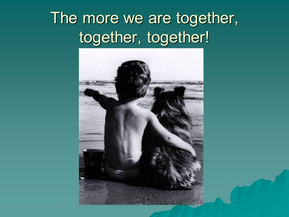 The more we are together, together, together!