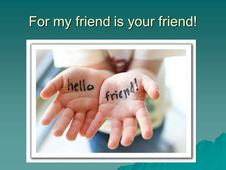 For my friend is your friend!