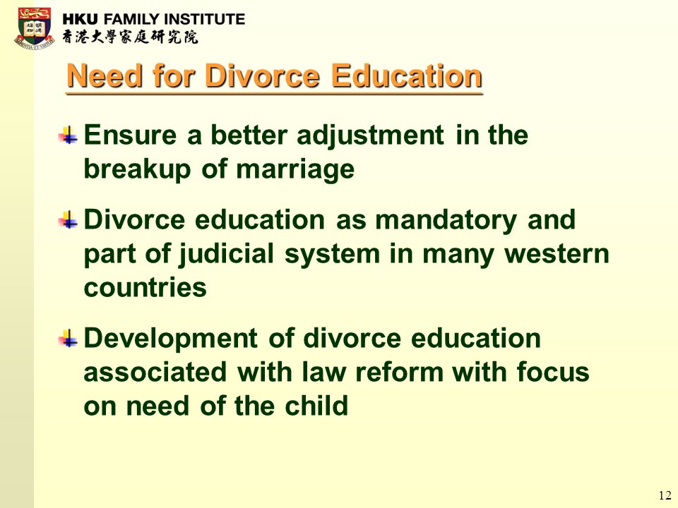 12 Need for Divorce Education Ensure a better adjustment in the breakup of marriage Divorce education as mandatory and part of judicial system in many western countries Development of divorce education associated with law reform with focus on need of the child