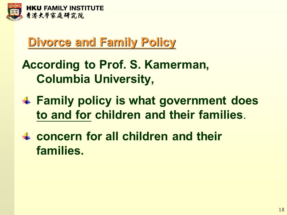 18 Divorce and Family Policy According to Prof. S. Kamerman, Columbia University, Family policy is what government does to and for children and their