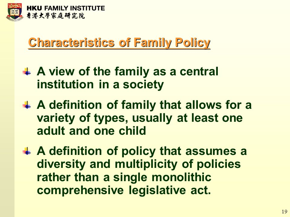 19 Characteristics of Family Policy A view of the family as a central institution in a society A definition of family that allows for a variety of typ