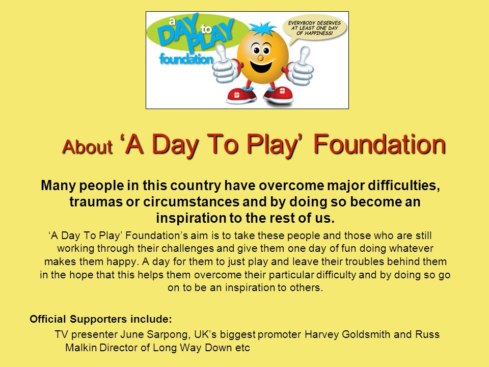About 'A Day To Play' Foundation Many people in this country have overcome major difficulties, traumas or circumstances and by doing so become an inspiration to the rest of us.
