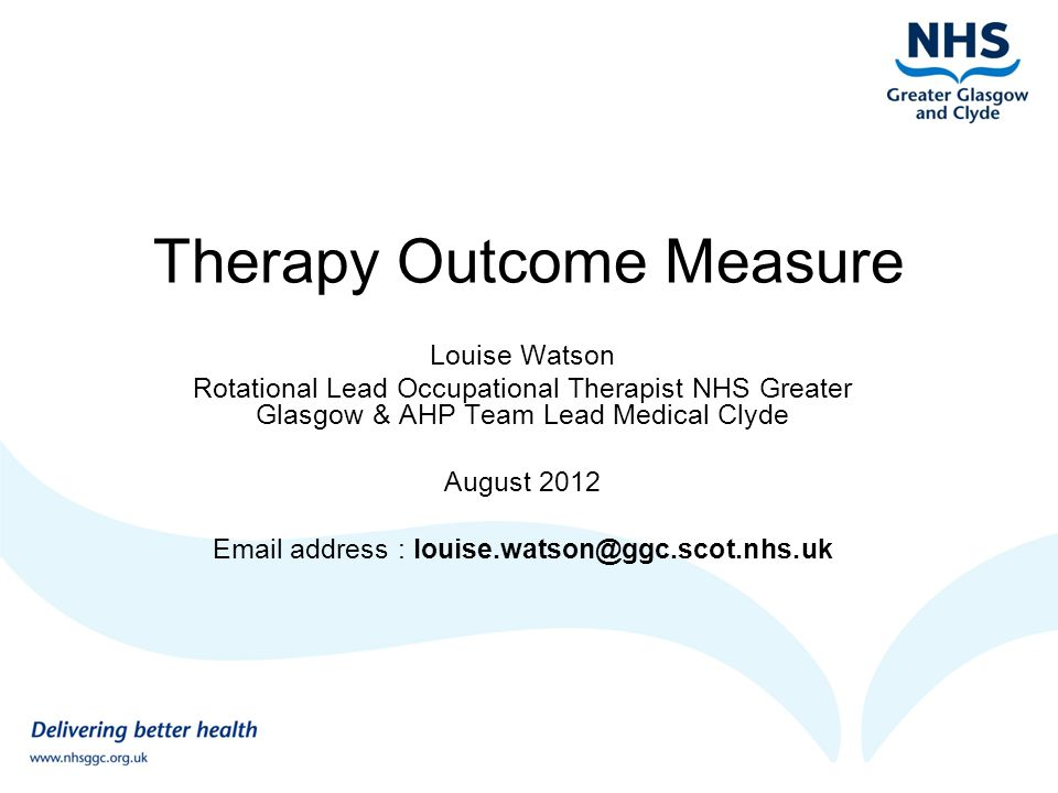 Therapy Outcome Measure Louise Watson Rotational Lead Occupational Therapist NHS Greater Glasgow & AHP Team Lead Medical Clyde August 2012 Email addre