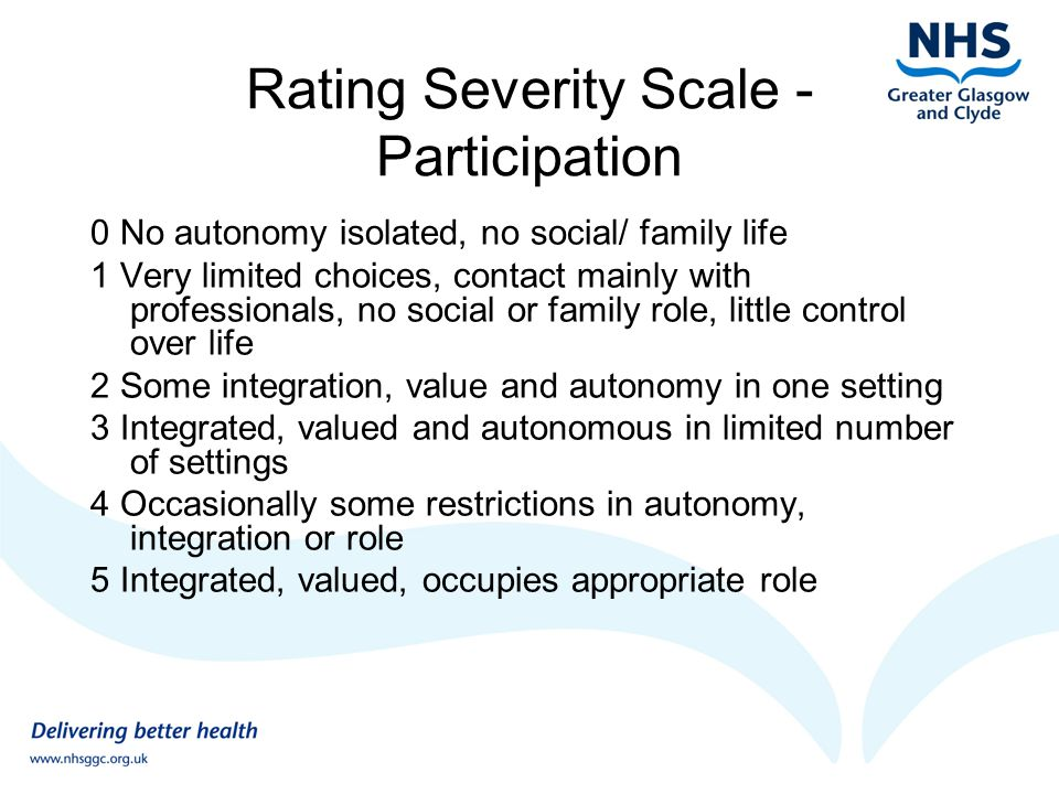 Rating Severity Scale - Participation 0 No autonomy isolated, no social/ family life 1 Very limited choices, contact mainly with professionals, no social or family role, little control over life 2 Some integration, value and autonomy in one setting 3 Integrated, valued and autonomous in limited number of settings 4 Occasionally some restrictions in autonomy, integration or role 5 Integrated, valued, occupies appropriate role