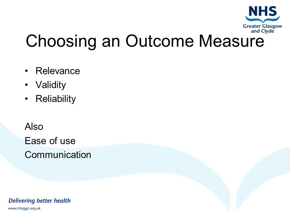 Choosing an Outcome Measure Relevance Validity Reliability Also Ease of use Communication