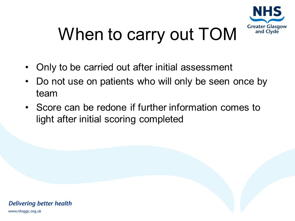 When to carry out TOM Only to be carried out after initial assessment Do not use on patients who will only be seen once by team Score can be redone if further information comes to light after initial scoring completed