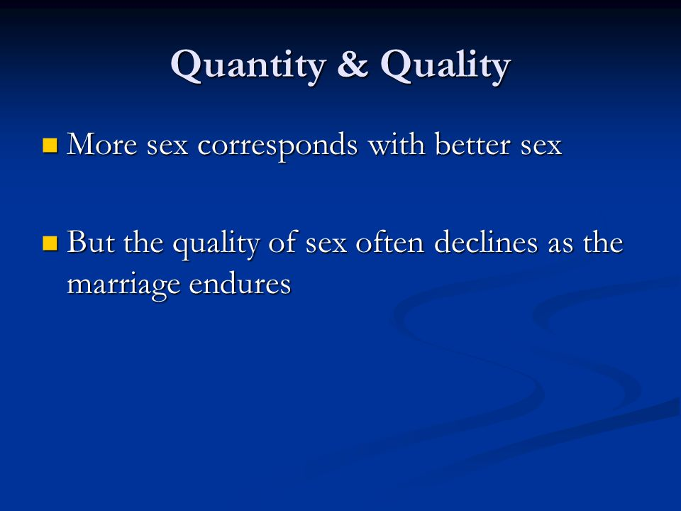 Quantity & Quality More sex corresponds with better sex More sex corresponds with better sex But the quality of sex often declines as the marriage endures But the quality of sex often declines as the marriage endures