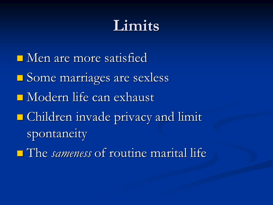 Limits Men are more satisfied Men are more satisfied Some marriages are sexless Some marriages are sexless Modern life can exhaust Modern life can exhaust Children invade privacy and limit spontaneity Children invade privacy and limit spontaneity The sameness of routine marital life The sameness of routine marital life