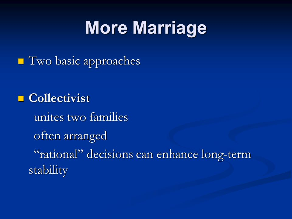 More Marriage Two basic approaches Two basic approaches Collectivist Collectivist unites two families unites two families often arranged often arranged rational decisions can enhance long-term stability rational decisions can enhance long-term stability