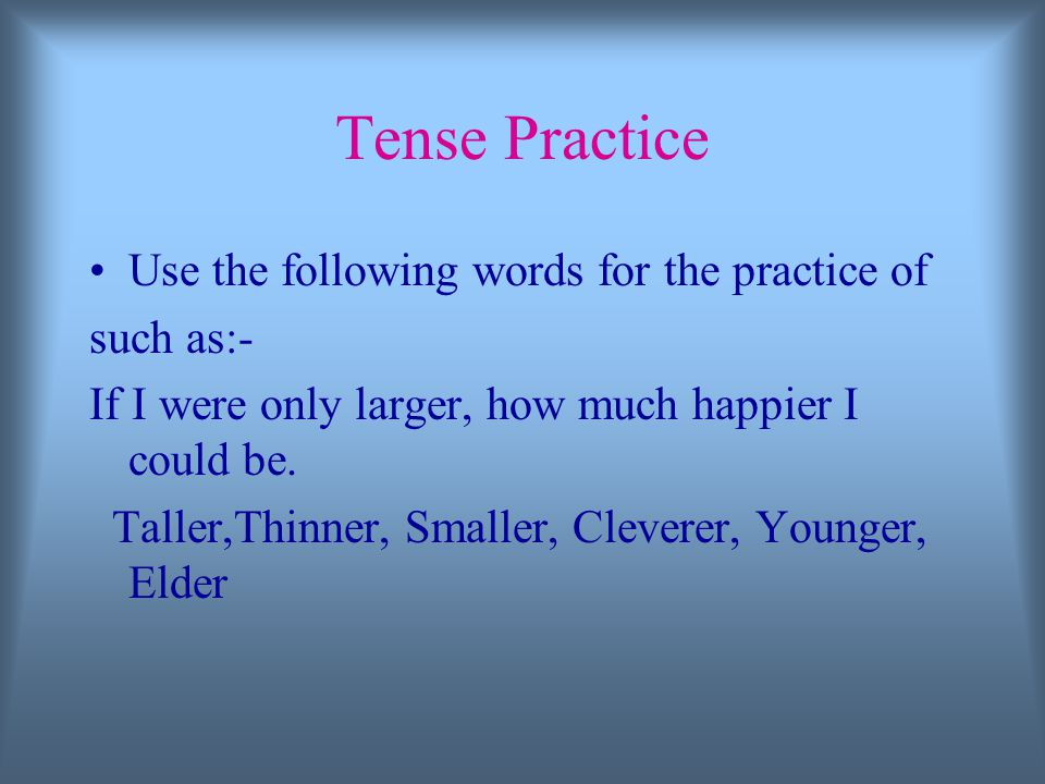 Tense Practice Use the following words for the practice of such as:- If I were only larger, how much happier I could be.