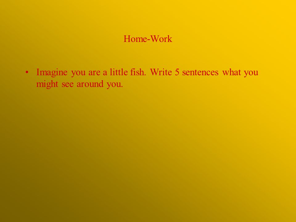 Home-Work Imagine you are a little fish. Write 5 sentences what you might see around you.