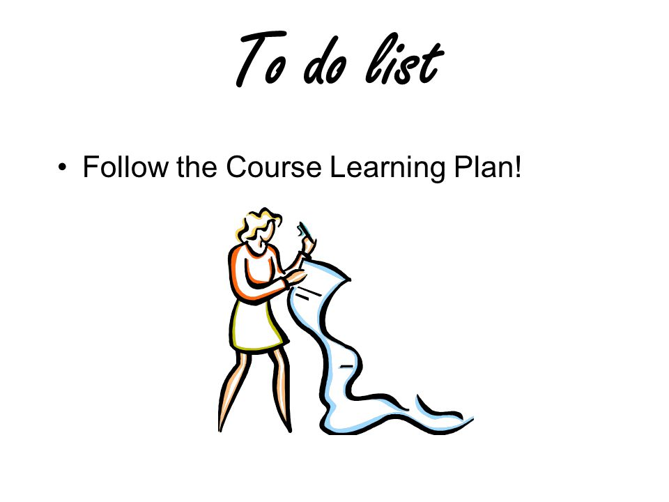 To do list Follow the Course Learning Plan!