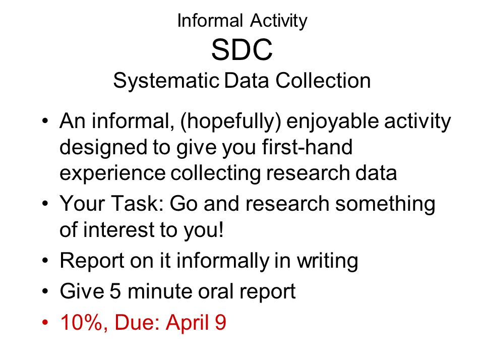 Informal Activity SDC Systematic Data Collection An informal, (hopefully) enjoyable activity designed to give you first-hand experience collecting research data Your Task: Go and research something of interest to you.